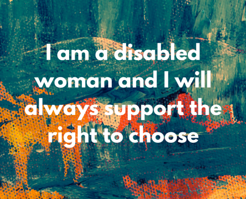 I am a disabled woman and I will always support the right to choose