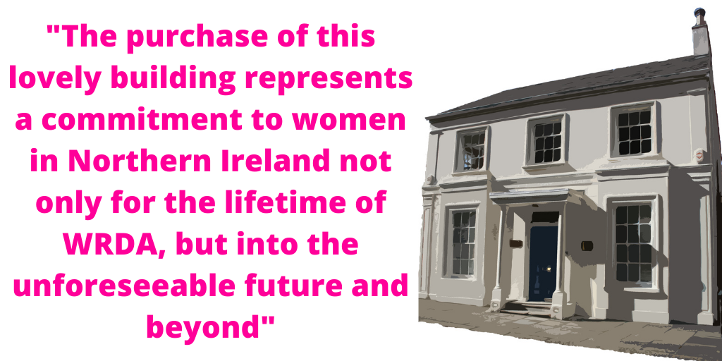 The purchase of this lovely building represents a commitment to women in Northern Ireland not only for the lifetime of WRDA, but into the unforeseeable future and beyond
