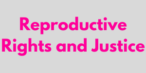 Reproductive rights and justice.