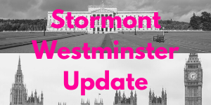 Stormont and Westminster Updates