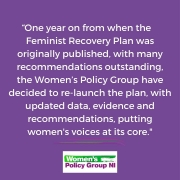 One year on from when the Feminist recovery plan was originally published, with many recommendations outstanding, the women's policy group have decided to relaunch the plan, with updated data, evidence and recommendations, putting women's voices at its core.